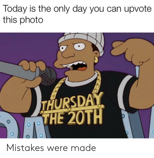 Reddit, Today, and Mistakes: Today is the only day you can upvote  this photo  THURSDAY  THE 20TH Mistakes were made