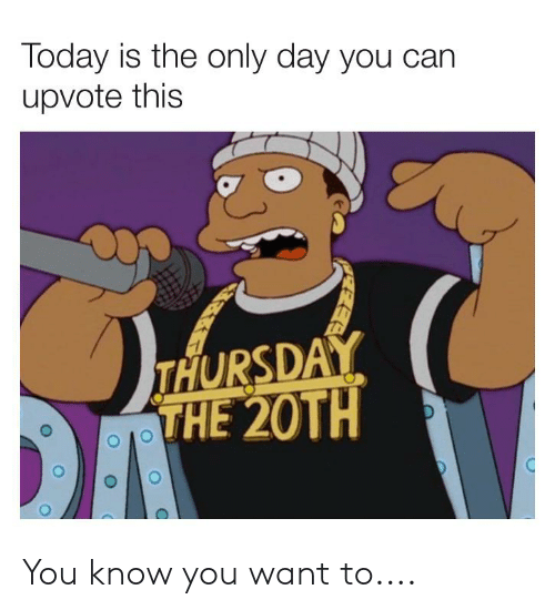 Today, Can, and Day: Today is the only day you can  upvote this  THURSDAY  THE 20TH You know you want to....