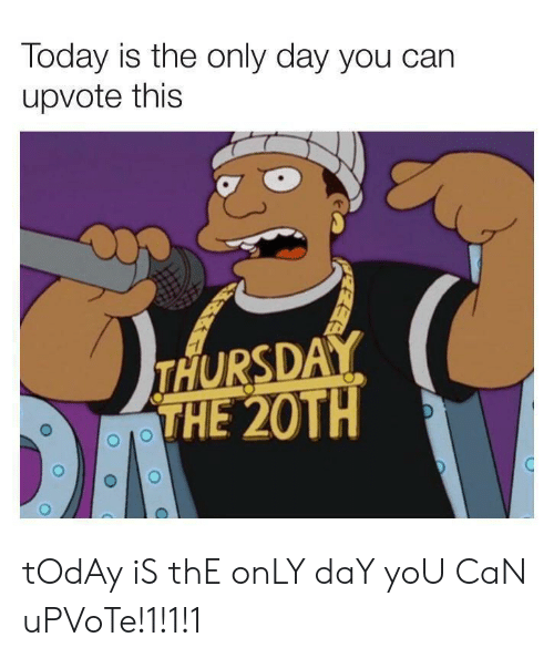 Today, Can, and Day: Today is the only day you can  upvote this  THURSDAY  THE 20TH tOdAy iS thE onLY daY yoU CaN uPVoTe!1!1!1