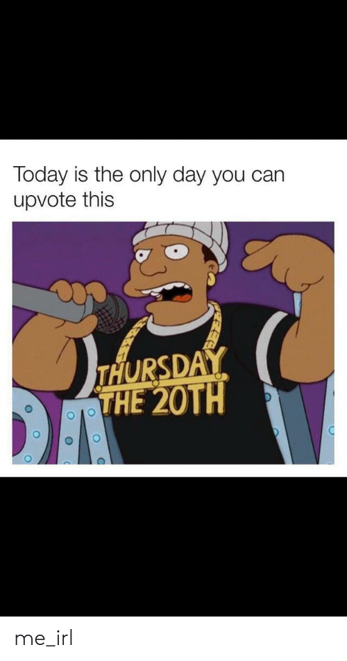 Today, Irl, and Me IRL: Today is the only day you can  upvote this  THURSDAY  THE 20TH me_irl