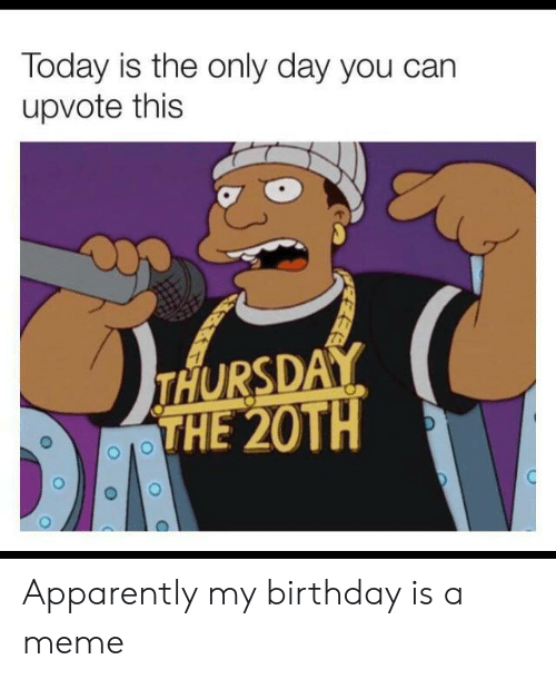 Apparently, Birthday, and Meme: Today is the only day you can  upvote this  THURSDAY  THE 20TH  C Apparently my birthday is a meme