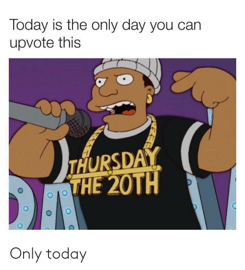 Reddit, Today, and Can: Today is the only day you can  upvote this  THURSDAY  THE 20TH  DA Only today