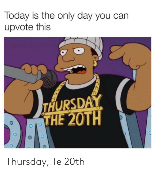 Reddit, Today, and Can: Today is the only day you can  upvote this  THURSDAY  THE 20TH Thursday, Te 20th