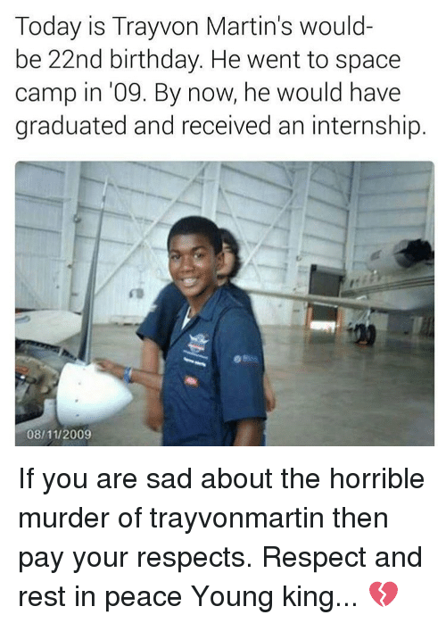 Memes, An Internship, and 🤖: Today is Trayvon Martin's would-  be 22nd birthday. He went to space  camp in '09. By now, he would have  graduated and received an internship.  08/11/2009 If you are sad about the horrible murder of trayvonmartin then pay your respects. Respect and rest in peace Young king... 💔
