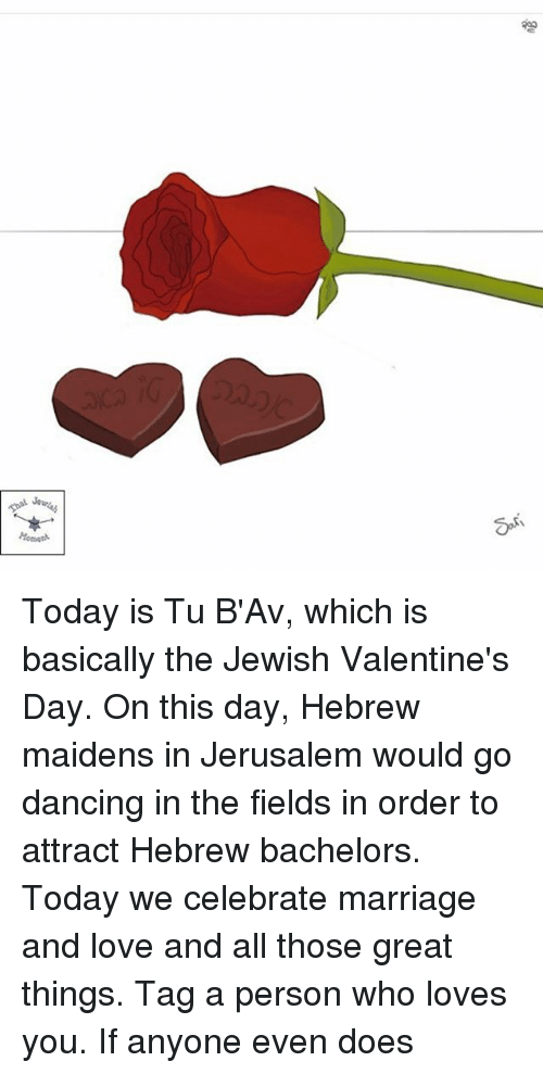 Dancing, Love, and Marriage: Today is Tu B'Av, which is basically the Jewish Valentine's Day. On this day, Hebrew maidens in Jerusalem would go dancing in the fields in order to attract Hebrew bachelors. Today we celebrate marriage and love and all those great things. Tag a person who loves you. If anyone even does