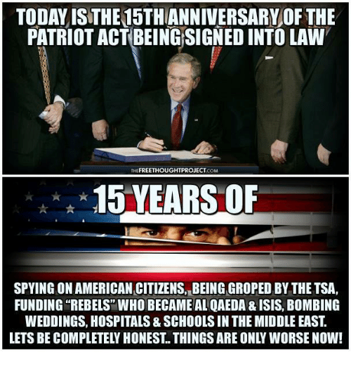 Isis, Memes, and Patriotic: TODAY ISTHE15THANNIVERSARY OF THE  PATRIOT ACT BEING SIGNED INTO LAW  THE FREETHOUGHTPROJECT  COM  15 YEARS OF  SPYING ONAMERICAN CITIZENS, BEING GROPED BY THE TSA,  FUNDING REBELS WHO BECAME AL QAEDA & ISIS, BoMBING  WEDDINGS, HOSPITALS& SCHOOLS IN THE MIDDLE EAST  LETS BE COMPLETELY HONEST THINGS ARE ONLY WORSE NOW!