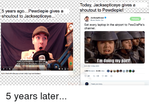 Gif, Laptop, and Today: Today, Jacksepticeye gives a  shoutout to Pewdiepie!  5 years ago...Pewdiepie gives a  shoutout to Jacksepticeye.  Jacksepticeye  GJack Seatic Eye  Following  Set every laptop in the airport to PewDiePie's  channel  r l'm doing my part!  name is jacksepticeye and I just got  mentioned in a PewDiePie viceo ho  GIF  2:24 AM-3 Dec 2018  ,856 Retweets 20,354 Likes  VLOG PeND eP e Shoutout winnerl | Hcly CrapIcant belleve t  Tweet your raply