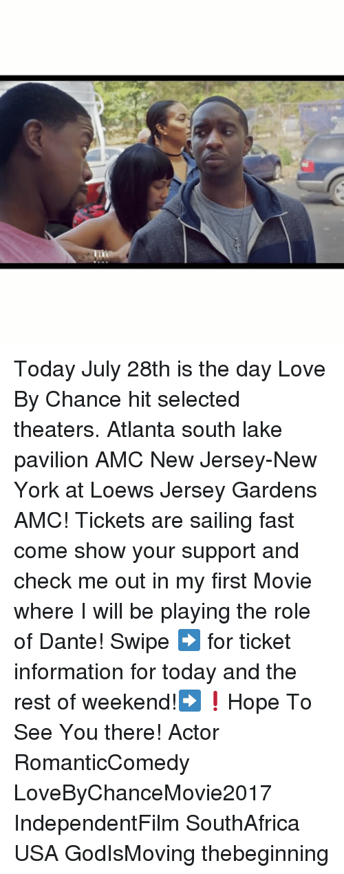 Love, Memes, and New York: Today July 28th is the day Love By Chance hit selected theaters. Atlanta south lake pavilion AMC New Jersey-New York at Loews Jersey Gardens AMC! Tickets are sailing fast come show your support and check me out in my first Movie where I will be playing the role of Dante! Swipe ➡️ for ticket information for today and the rest of weekend!➡️❗️Hope To See You there! Actor RomanticComedy LoveByChanceMovie2017 IndependentFilm SouthAfrica USA GodIsMoving thebeginning