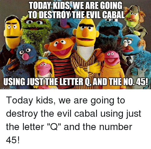 Kids, Today, and Evil: TODAY KIDS WE ARE GOING  TODESTROVTHE EVIL CABAL  USING JUSTTHELETTER Q.AND THE NO.45!  imgflip.com