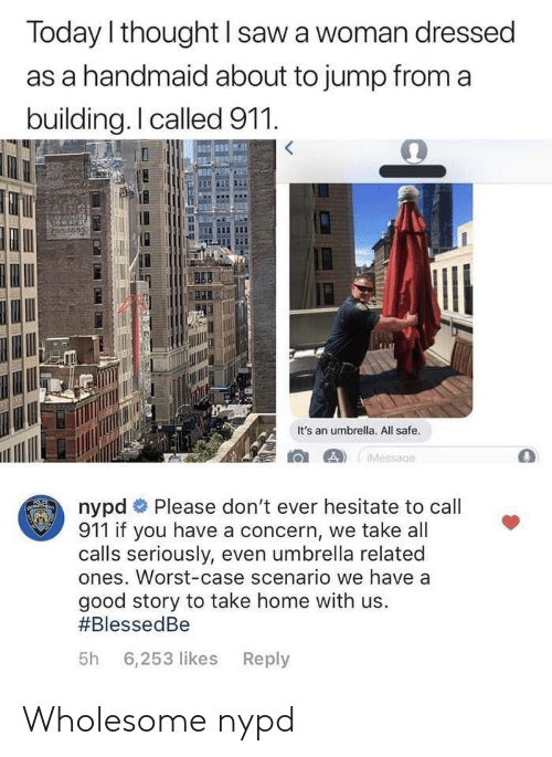 Saw, Good, and Home: Today l thought I saw a woman dressed  as a handmaid about to jump from a  building.I called 911  165  It's an umbrella. All safe  nypd # Please don't ever hesitate to call  911 if you have a concern, we take all  calls seriously, even umbrella related  ones. Worst-case scenario we have a  good story to take home with us.  #BlessedBe  5h 6,253 likes Reply Wholesome nypd