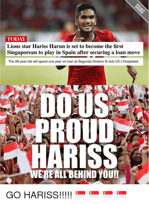 Memes, Loans, and Spain: TODAY  Lions star Hariss Harun is set to become the first  Singaporean to play in Spain after securing a loan move  The 26-year-old will spend one year on loan at Segunda Division B club CE L'Hospitalet.  DOMUS  PROUD  HARISS  ERE ALL BEHIND YOU!! GO HARISS!!!!! 🇸🇬 🇸🇬 🇸🇬 🇸🇬