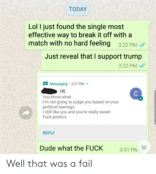 Dude, Fail, and Lol: TODAY  Lol I just found the single most  effective way to break it off with a  match with no hard feeling 3:22 PM  Just reveal that I support trump  3:22 PM  Messaging 3:27 PM  4  You know what  I'm not going to judge you based on you  olitical leanings  I still like you and you're really sweet  Fuck politics  REPLY  Dude what the FUCK 331 PM Well that was a fail