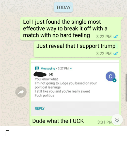 Dude, Lol, and Politics: TODAY  Lol I just found the single most  effective way to break it off with a  match with no hard feeling 3:22 PM  Just reveal that I support trump  3:22 PM  Messaging 3:27 PM  4  You know what  I'm not going to judge you based on you  olitical leanings  I still like you and you're really sweet  Fuck politics  REPLY  Dude what the FUCK 331 PM F