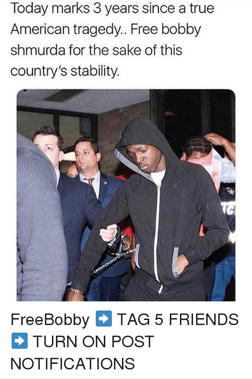 Bobby Shmurda, Friends, and Memes: Today marks 3 years since a true  American tragedy.. Free bobby  shmurda for the sake of this  country's stability. FreeBobby ➡️ TAG 5 FRIENDS ➡️ TURN ON POST NOTIFICATIONS