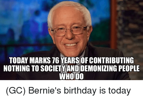 Birthday, Memes, and Today: TODAY MARKS 76 YEARSOF CONTRIBUTING  NOTHING TO SOCIETYAND DEMONIZING PEOPLE  WHO DO (GC) Bernie's birthday is today