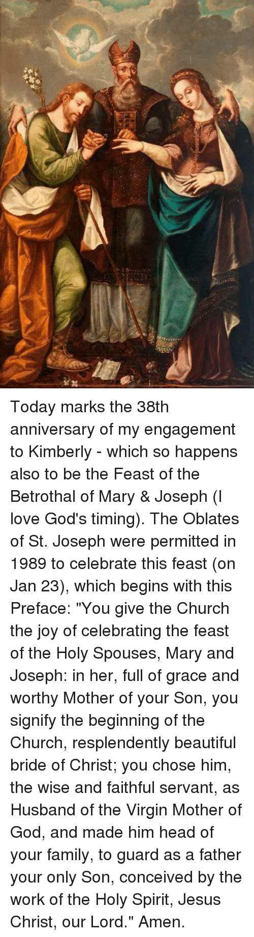 "Memes, Virgin, and Virginity: Today marks the 38th anniversary of my engagement to Kimberly - which so happens also to be the Feast of the Betrothal of Mary & Joseph (I love God's timing).    The Oblates of St. Joseph were permitted in 1989 to celebrate this feast (on Jan 23), which begins with this Preface:  ""You give the Church the joy of celebrating the feast of the Holy Spouses, Mary and Joseph: in her, full of grace and worthy Mother of your Son, you signify the beginning of the Church, resplendently beautiful bride of Christ; you chose him, the wise and faithful servant, as Husband of the Virgin Mother of God, and made him head of your family, to guard as a father your only Son, conceived by the work of the Holy Spirit, Jesus Christ, our Lord."" Amen."