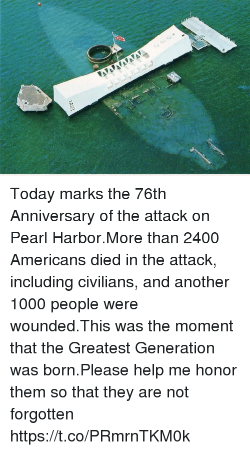Memes, Help, and Pearl Harbor: Today marks the 76th Anniversary of the attack on Pearl Harbor.More than 2400 Americans died in the attack, including civilians, and another 1000 people were wounded.This was the moment that the Greatest Generation was born.Please help me honor them so that they are not forgotten https://t.co/PRmrnTKM0k