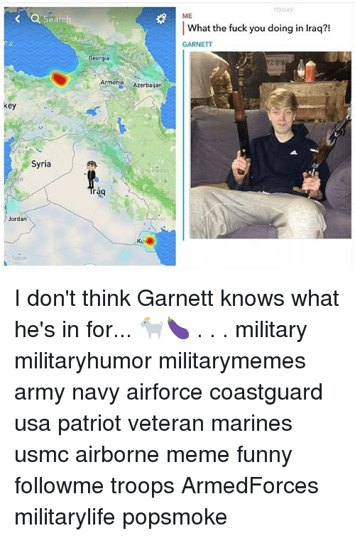 Fuck You, Funny, and Meme: TODAY  ME  a Sear  Searc  21  What the fuck you doing in lraq?!  GARNETT  Georgia  之令N  Armenia Azerbaijan  key  tr  Syria  Harmiedan  on  rag  vaz  Jordan  Tabuk I don't think Garnett knows what he's in for... 🐐🍆 . . . military militaryhumor militarymemes army navy airforce coastguard usa patriot veteran marines usmc airborne meme funny followme troops ArmedForces militarylife popsmoke