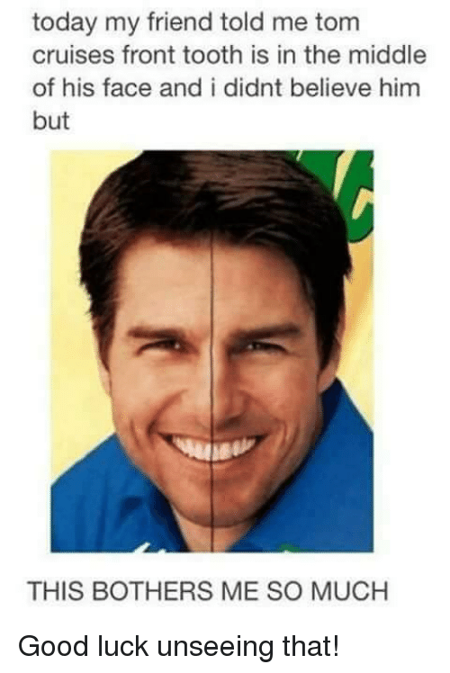 today my friend told me tom cruises front tooth is 25967675 ✅ 25 best memes about tooth tooth memes