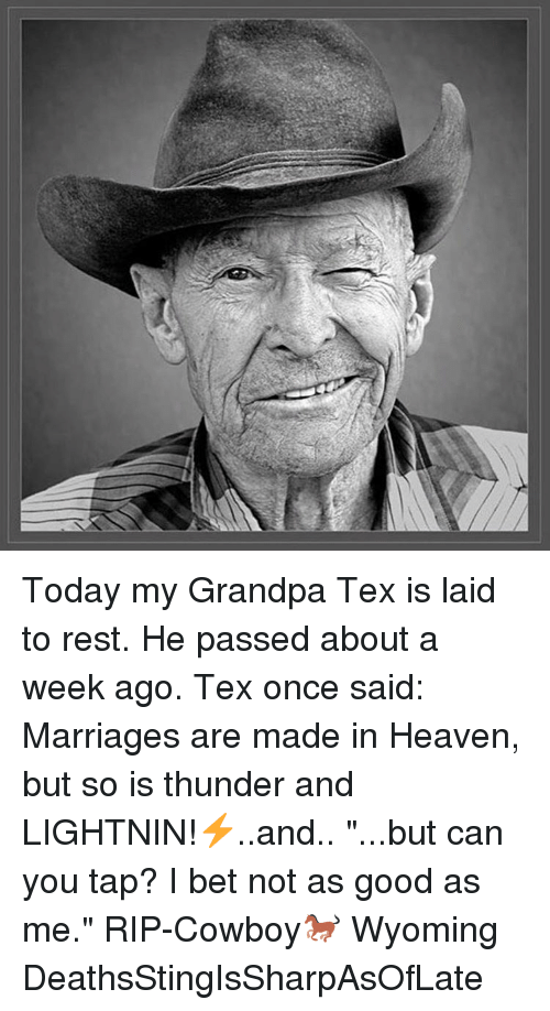 """Heaven, I Bet, and Memes: Today my Grandpa Tex is laid to rest. He passed about a week ago. Tex once said: Marriages are made in Heaven, but so is thunder and LIGHTNIN!⚡️..and.. """"...but can you tap? I bet not as good as me."""" RIP-Cowboy🐎 Wyoming DeathsStingIsSharpAsOfLate"""