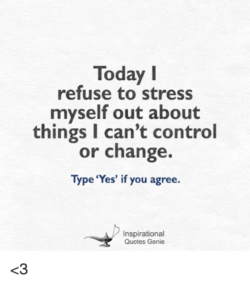 Today Refuse To Stress Myself Out About Things I Cant Control Or