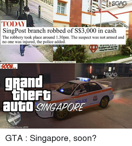 Memes, Police, and Soon...: TODAY  SingPost branch robbed of SS3,000 in cash  The robbery took place around 1.30pm. The suspect was not armed and  no one was injured, the police added  62011 Streetdirectory  0ON..  g and  CPDFR 0 95 RC2  ICE  Plumbers Skyway. LEFWO GTA : Singapore, soon?
