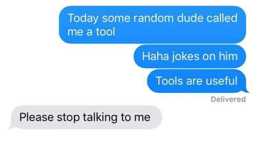 Dude, Jokes, and Today: Today some random dude called  me a tool  Haha jokes on him  Tools are usefu  Delivered  Please stop talking to me
