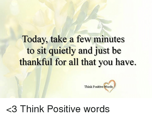 Memes, Quiet, and Today: Today, take a few minutes  to sit quietly and just be  thankful for all that you have.  Think Positive  Words <3 Think Positive words