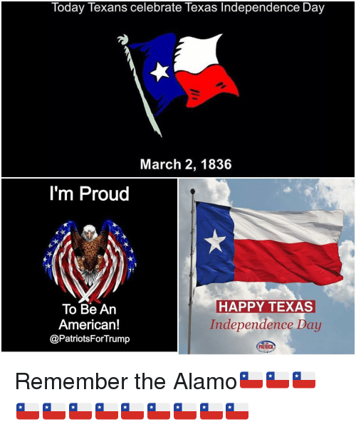 Memes, 🤖, and Alamo: Today Texans celebrate Texas Independence Day  March 2, 1836  I'm Proud  HAPPY TEXAS  To Be An  Independence Day  American!  @PatriotsFor Trump  PATRIC Remember the Alamo🇨🇱🇨🇱🇨🇱🇨🇱🇨🇱🇨🇱🇨🇱🇨🇱🇨🇱🇨🇱🇨🇱🇨🇱