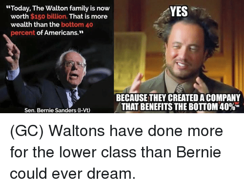 """Bernie Sanders, Family, and Memes: """"Today, The Walton family is now  YES  worth $150 billion. That is more  wealth than the bottom 40  percent of Americans.""""  BECAUSE THEY CREATED ACOMPANY  THAT BENEFITS THE BOTTOM 40%M  Sen. Bernie Sanders (I-Vt) (GC) Waltons have done more for the lower class than Bernie could ever dream."""