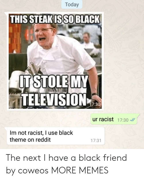 Dank, Memes, and Reddit: Today  THIS STEAKISSO BLACK  ITSTOLE MY  ITELEVISION  7:30  ur racist 17:30  Im not racist, I use black  theme on reddit  17:31 The next I have a black friend by coweos MORE MEMES