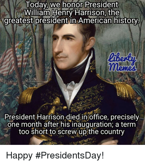 today we honor president william henry harrison the greatest presidentin 14799964 ✅ 25 best memes about american history american history memes,American History Memes