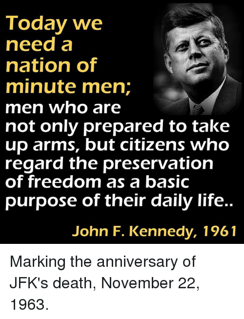 Memes, John F. Kennedy, and Freedom: Today we  need a  nation of  minute men  men who are  not only prepared to take  up arms, but citizens who  regard the preservation  of freedom as a basic  purpose of their daily life.  John F. Kennedy, 1961 Marking the anniversary of JFK's death, November 22, 1963.