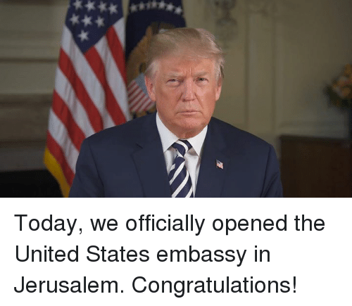 Congratulations, Today, and United: Today, we officially opened the United States embassy in Jerusalem. Congratulations!