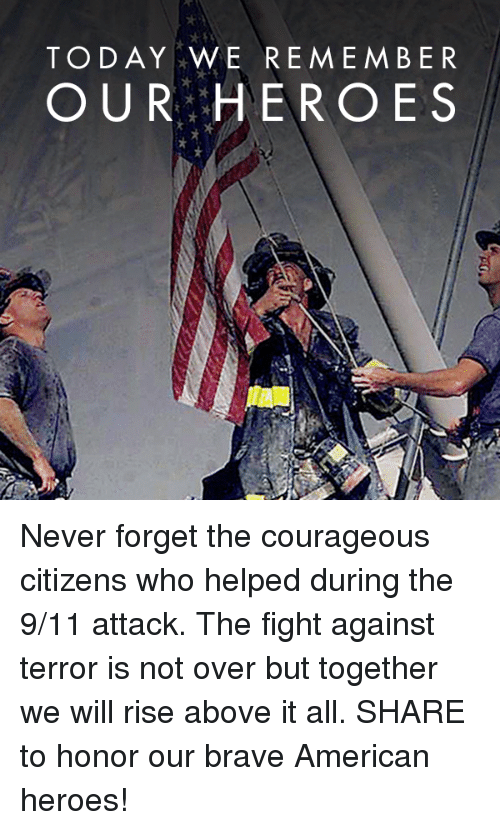 9/11, American, and Brave: TODAY WE REMEMBER  OUR HEROES Never forget the courageous citizens who helped during the 9/11 attack. The fight against terror is not over but together we will rise above it all.  SHARE to honor our brave American heroes!