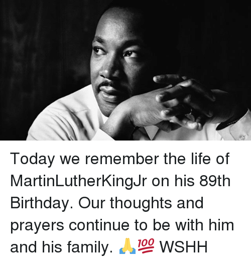 Birthday, Family, and Life: Today we remember the life of MartinLutherKingJr on his 89th Birthday. Our thoughts and prayers continue to be with him and his family. 🙏💯 WSHH