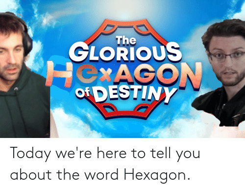 Destiny, Hexagon, and Today: Today we're here to tell you about the word Hexagon.