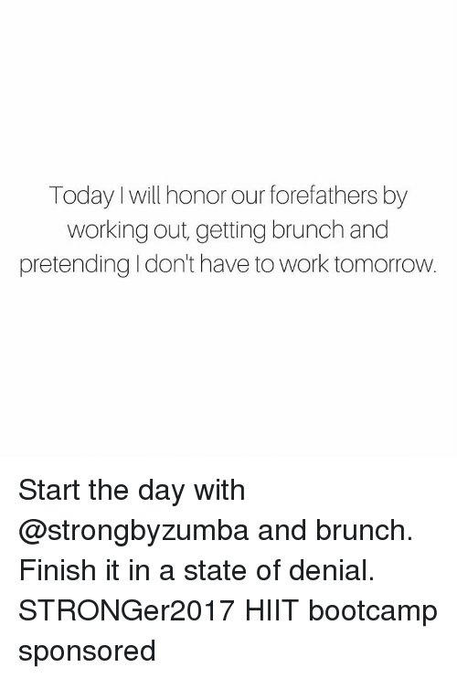 Memes, Working Out, and Work: Today will honor our forefathers by  working out, getting brunch and  pretending Idon't have to work tomorrow. Start the day with @strongbyzumba and brunch. Finish it in a state of denial. STRONGer2017 HIIT bootcamp sponsored