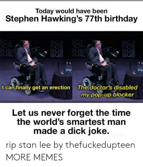 Birthday, Dank, and Memes: Today would have been  Stephen Hawking's 77th birthday  SCi  nCE  nus  EUN  SC  us  EUM  us  nus  EUN  I can finally get an erection  The doctor's disabled  my pop-up blocker  Let us never forget the time  the world's smartest man  made a dick joke. rip stan lee by thefuckedupteen MORE MEMES