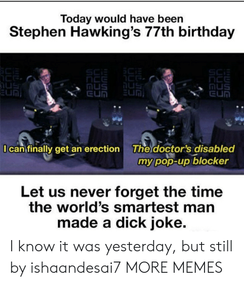 Birthday, Dank, and Memes: Today would have been  Stephen Hawking's 77th birthday  The doctor's disabled  my pop-up blocker  I can finally get an erection  Let us never forget the time  the world's smartest man  made a dick joke. I know it was yesterday, but still by ishaandesai7 MORE MEMES