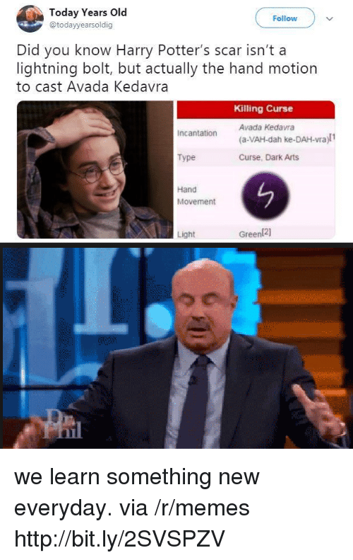 Memes, Http, and Lightning: Today Years O  @todayyearsoldig  Follow  Did you know Harry Potter's scar isn't a  lightning bolt, but actually the hand motion  to cast Avada Kedavra  Killing Curse  Avada Kedavra  (a-VAH-dah ke-DAH-vra)l1  Curse, Dark Arts  Incantation  Type  Hand  Movement  Light  Green(21 we learn something new everyday. via /r/memes http://bit.ly/2SVSPZV