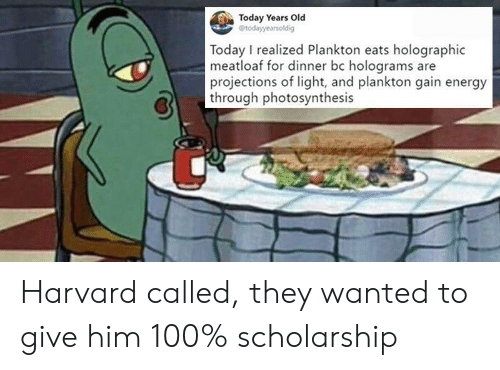 Anaconda, Energy, and Harvard: Today Years Old  Today I realized Plankton eats holographic  meatloaf for dinner bc holograms are  projections of light, and plankton gain energy  through photosynthesis Harvard called, they wanted to give him 100% scholarship