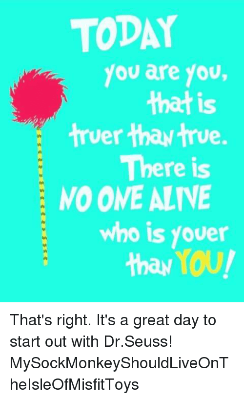 Today You Are You That Is Truer Thaw True There Is No One Alive Who