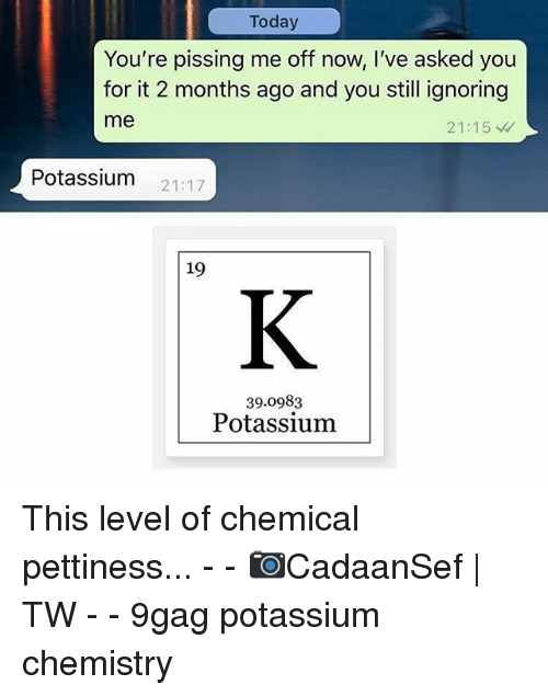 9gag, Memes, and Potassium: Today  You're pissing me off now, I've asked you  for it 2 months ago and you still ignoring  me  21:15  Potassium 21:17  19  39.0983  Potassium This level of chemical pettiness... - - 📷CadaanSef | TW - - 9gag potassium chemistry