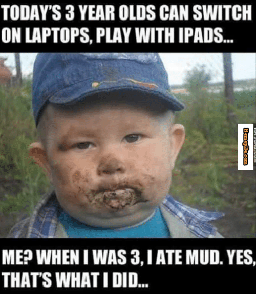 Memes, Laptop, and Today: TODAYS 3 YEAR OLDS CAN SWITCH  ON LAPTOPS, PLAY WITHIPADS...  MEP WHEN I WAS 3, IATE MUD. YES,  THATS WHATI DID...
