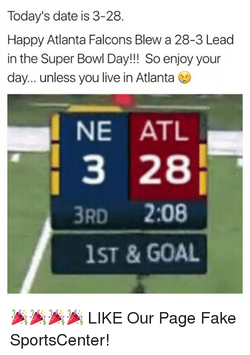 Atlanta Falcons, Fake, and SportsCenter: Today's date is 3-28.  Happy Atlanta Falcons Blew a 28-3 Lead  in the Super Bowl Day!!! So enjoy your  day... unless you live in Atlanta  I NE ATL  3 28  3RD  2:08  1ST & GOAL 🎉🎉🎉🎉  LIKE Our Page Fake SportsCenter!