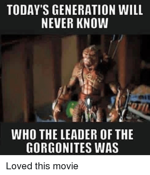 Funny, Will Never Know, and Leader: TODAY'S GENERATION WILL  NEVER KNOW  WHO THE LEADER OF THE  GORGONITES WAS Loved this movie