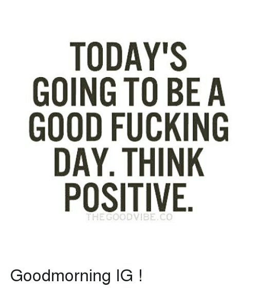 Todays Going To Be A Good Fucking Day Think Positive Goodmorning Ig
