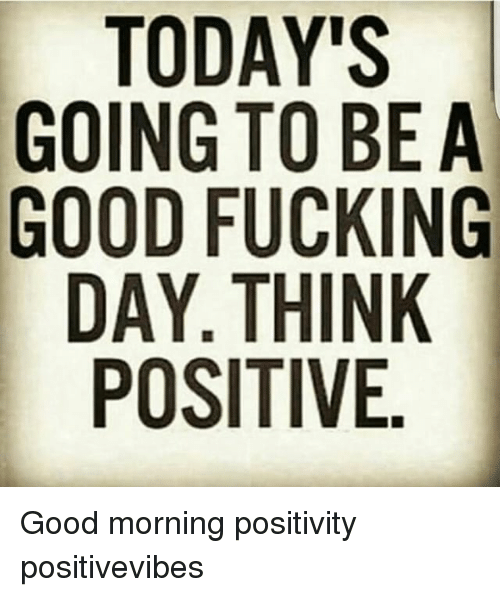 Todays Going To Be A Good Fucking Day Think Positive Good Morning