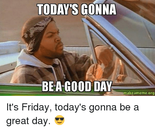 Todays Gonna Be A Good Day Makeamemeorg Its Friday Todays Gonna Be